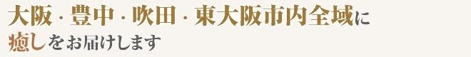 大阪・豊中・吹田・東大阪市内全域に癒しをお届けします